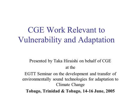 CGE Work Relevant to Vulnerability and Adaptation Presented by Taka Hiraishi on behalf of CGE at the EGTT Seminar on the development and transfer of environmentally.
