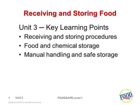 1 © 2002 and 2006 Province of British Columbia FOODSAFE Level 1 Receiving and Storing Food Unit 3 ─ Key Learning Points Receiving and storing procedures.