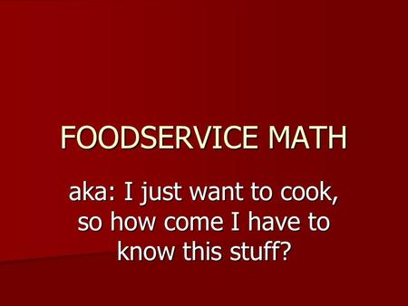 FOODSERVICE MATH aka: I just want to cook, so how come I have to know this stuff?