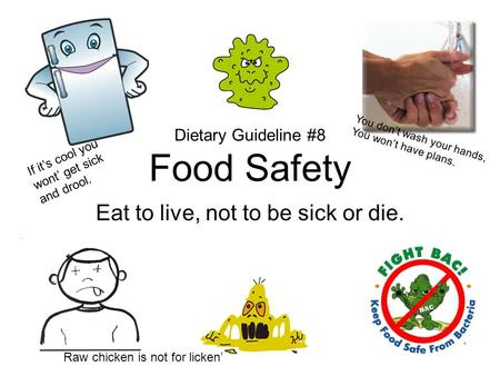 Dietary Guideline #8 Food Safety Eat to live, not to be sick or die. You don't wash your hands, You won't have plans. Raw chicken is not for licken' If.