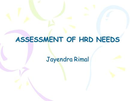 ASSESSMENT OF HRD NEEDS Jayendra Rimal. Goals of HRD Improve organizational effectiveness by: o Solving current problems (e.g. increase in customer complaints)