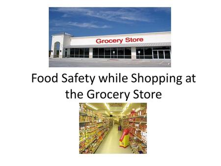Food Safety while Shopping at the Grocery Store. Food Poisoning Have you ever eaten something that didn't agree with you, or had a mild touch of the flu?