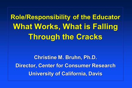 Role/Responsibility of the Educator What Works, What is Falling Through the Cracks Christine M. Bruhn, Ph.D. Director, Center for Consumer Research University.
