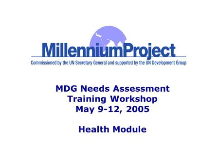 MDG Needs Assessment Training Workshop May 9-12, 2005 Health Module.