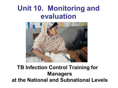 Unit 10. Monitoring and evaluation TB Infection Control Training for Managers at the National and Subnational Levels.