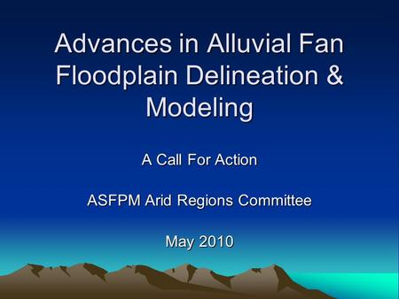 Advances in Alluvial Fan Floodplain Delineation & Modeling A Call For Action ASFPM Arid Regions Committee May 2010.