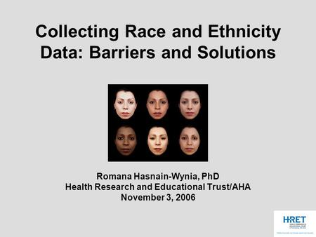 Collecting Race and Ethnicity Data: Barriers and Solutions Romana Hasnain-Wynia, PhD Health Research and Educational Trust/AHA November 3, 2006.