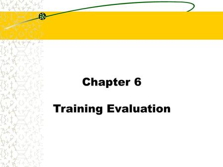 Chapter 6 Training Evaluation. Chapter 6 Training Evaluation Concepts Training Evaluation: The process of collecting data regarding outcomes needed to.