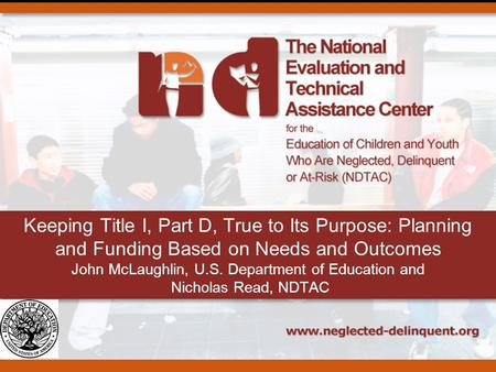 Keeping Title I, Part D, True to Its Purpose: Planning and Funding Based on Needs and Outcomes John McLaughlin, U.S. Department of Education and Nicholas.
