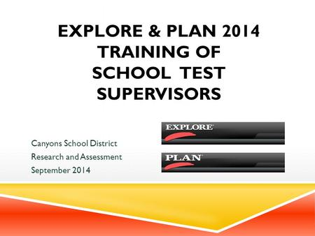 EXPLORE & PLAN 2014 TRAINING OF SCHOOL TEST SUPERVISORS Canyons School District Research and Assessment September 2014.