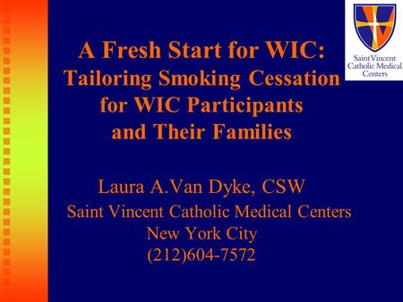 A Fresh Start for WIC: Tailoring Smoking Cessation for WIC Participants and Their Families Laura A.Van Dyke, CSW Saint Vincent Catholic Medical Centers.