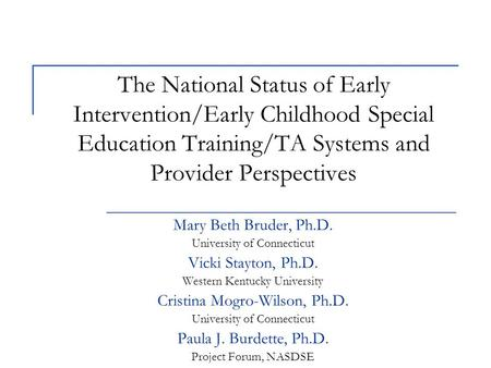 The National Status of Early Intervention/Early Childhood Special Education Training/TA Systems and Provider Perspectives Mary Beth Bruder, Ph.D. University.