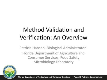 Method Validation and Verification: An Overview Patricia Hanson, Biological Administrator I Florida Department of Agriculture and Consumer Services, Food.