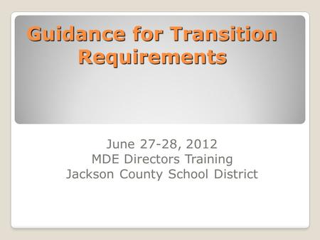 Guidance for Transition Requirements June 27-28, 2012 MDE Directors Training Jackson County School District.