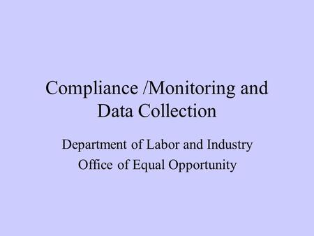 Compliance /Monitoring and Data Collection Department of Labor and Industry Office of Equal Opportunity.