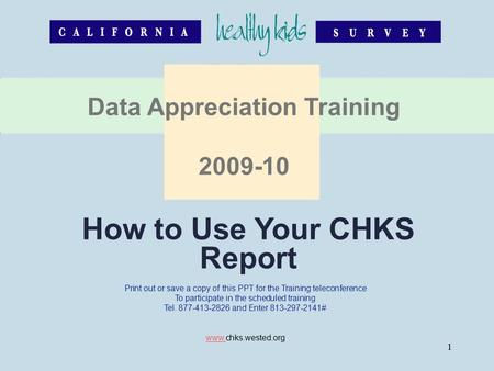 1 How to Use Your CHKS Report Data Appreciation Training 2009-10 Print out or save a copy of this PPT for the Training teleconference To participate in.