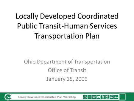 Locally Developed Coordinated Public Transit-Human Services Transportation Plan Ohio Department of Transportation Office of Transit January 15, 2009 Locally.