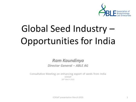 Global Seed Industry – Opportunities for India Ram Kaundinya Director General – ABLE AG Consultative Meeting on enhancing export of seeds from India ICRISAT.