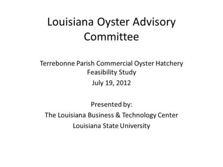 Louisiana Oyster Advisory Committee Terrebonne Parish Commercial Oyster Hatchery Feasibility Study July 19, 2012 Presented by: The Louisiana Business &