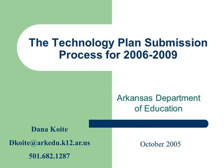 The Technology Plan Submission Process for 2006-2009 Arkansas Department of Education Dana Koite 501.682.1287 October 2005.