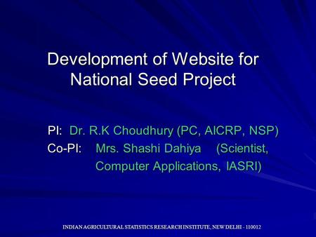 INDIAN AGRICULTURAL STATISTICS RESEARCH INSTITUTE, NEW DELHI - 110012 Development of Website for National Seed Project PI: Dr. R.K Choudhury (PC, AICRP,