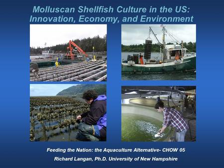 Molluscan Shellfish Culture in the US: Innovation, Economy, and Environment Feeding the Nation: the Aquaculture Alternative- CHOW 05 Richard Langan, Ph.D.