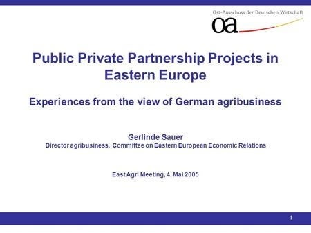 1 Public Private Partnership Projects in Eastern Europe Experiences from the view of German agribusiness Gerlinde Sauer Director agribusiness, Committee.