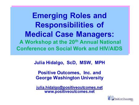 Emerging Roles and Responsibilities of Medical Case Managers: A Workshop at the 20 th Annual National Conference on Social Work and HIV/AIDS Julia Hidalgo,