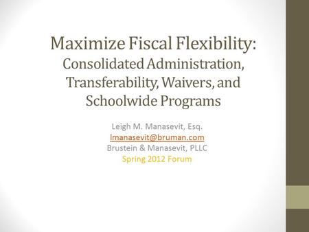 Maximize Fiscal Flexibility: Consolidated Administration, Transferability, Waivers, and Schoolwide Programs Leigh M. Manasevit, Esq.