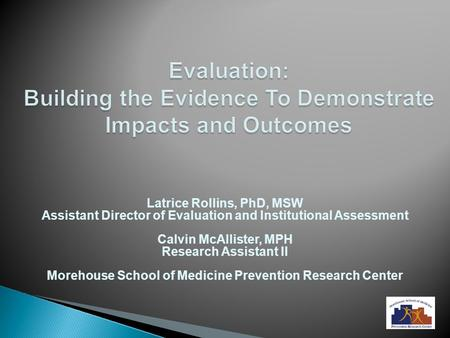 Evaluation: Building the Evidence To Demonstrate Impacts and Outcomes Latrice Rollins, PhD, MSW Assistant Director of Evaluation and Institutional Assessment.