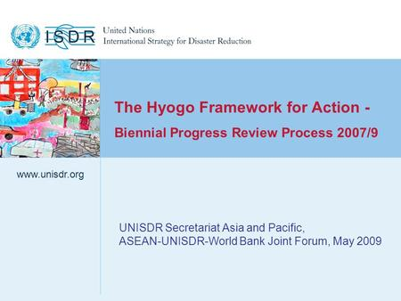 Www.unisdr.org 1 UNISDR Secretariat Asia and Pacific, ASEAN-UNISDR-World Bank Joint Forum, May 2009 www.unisdr.org The Hyogo Framework for Action - Biennial.