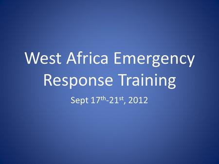 West Africa Emergency Response Training Sept 17 th -21 st, 2012.