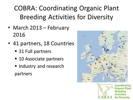 COBRA: Coordinating Organic Plant Breeding Activities for Diversity March 2013 – February 2016 41 partners, 18 Countries  31 Full partners  10 Associate.