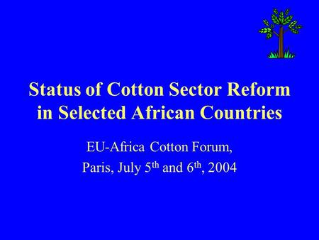 Status of Cotton Sector Reform in Selected African Countries EU-Africa Cotton Forum, Paris, July 5 th and 6 th, 2004.