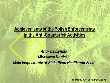 Achievements of the Polish Enforcements in the Anti-Counterfeit Activities Artur Łączyński Mirosława Konicka Main Inspectorate of State Plant Health and.