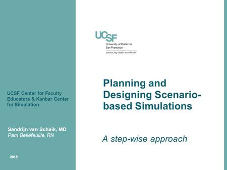 Planning and Designing Scenario- based Simulations A step-wise approach 2015 UCSF Center for Faculty Educators & Kanbar Center for Simulation Sandrijn.
