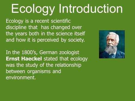 Ecology Introduction Ecology is a recent scientific discipline that has changed over the years both in the science itself and how it is perceived by society.