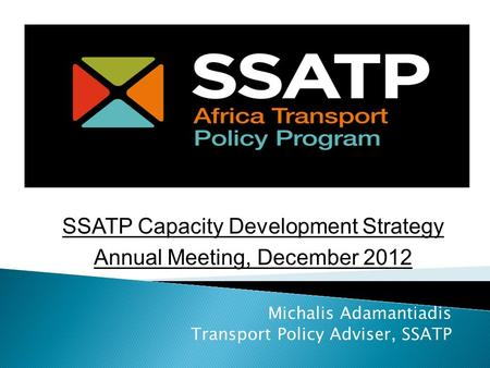 Michalis Adamantiadis Transport Policy Adviser, SSATP SSATP Capacity Development Strategy Annual Meeting, December 2012.