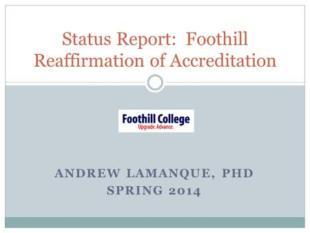 ANDREW LAMANQUE, PHD SPRING 2014 Status Report: Foothill Reaffirmation of Accreditation.