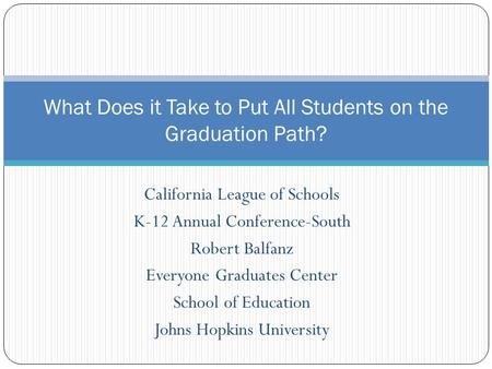 California League of Schools K-12 Annual Conference-South Robert Balfanz Everyone Graduates Center School of Education Johns Hopkins University What Does.