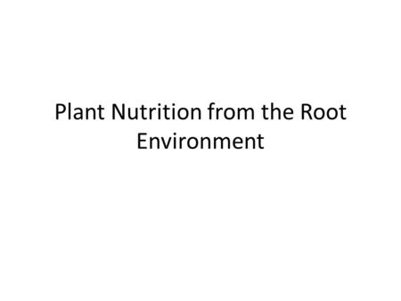 Plant Nutrition from the Root Environment. The need to feed We have already made the point that what is taken out of the soil must be put back, and therefore.
