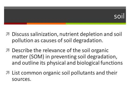 Soil Discuss salinization, nutrient depletion and soil pollution as causes of soil degradation. Describe the relevance of the soil organic matter (SOM)