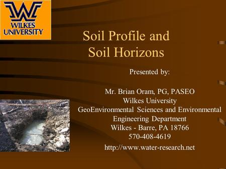 Soil Profile and Soil Horizons Presented by: Mr. Brian Oram, PG, PASEO Wilkes University GeoEnvironmental Sciences and Environmental Engineering Department.