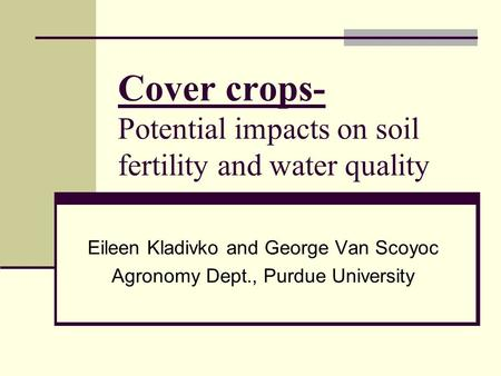 Cover crops- Potential impacts on soil fertility and water quality Eileen Kladivko and George Van Scoyoc Agronomy Dept., Purdue University.