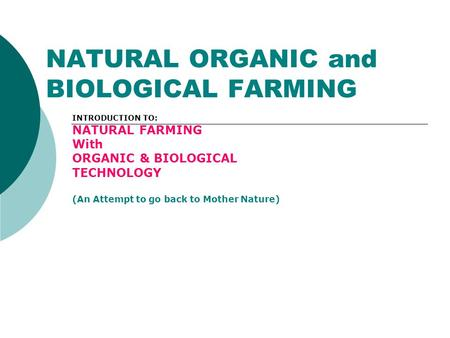 NATURAL ORGANIC and BIOLOGICAL FARMING INTRODUCTION TO: NATURAL FARMING With ORGANIC & BIOLOGICAL TECHNOLOGY (An Attempt to go back to Mother Nature)