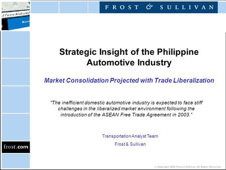 © Copyright 2002 Frost & Sullivan. All Rights Reserved. Strategic Insight of the Philippine Automotive Industry Market Consolidation Projected with Trade.