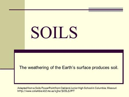 SOILS The weathering of the Earth's surface produces soil. Adapted from a Soils PowerPoint from Oakland Junior High School in Columbia, Missouri: