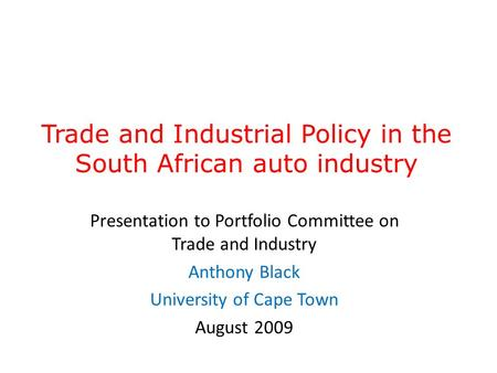 Trade and Industrial Policy in the South African auto industry Presentation to Portfolio Committee on Trade and Industry Anthony Black University of Cape.