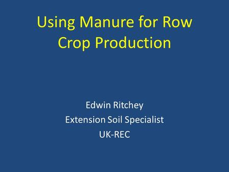 Using Manure for Row Crop Production Edwin Ritchey Extension Soil Specialist UK-REC.
