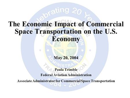 The Economic Impact of Commercial Space Transportation on the U.S. Economy May 20, 2004 Paula Trimble Federal Aviation Administration Associate Administrator.